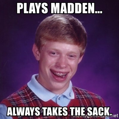 Bad Luck Brian - PLAYS MADDEN... ALWAYS TAKES THE SACK.