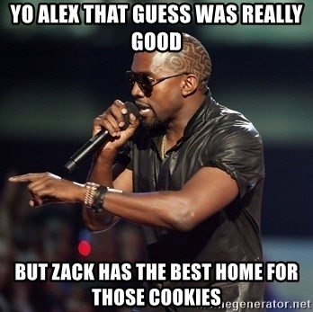 Kanye - Yo alex that guess was really good but zack has the best home for those cookies