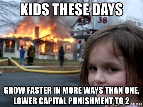 Disaster Girl - kids these days grow faster in more ways than one, lower capital punishment to 2