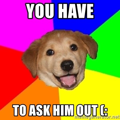 Advice Dog - you have to ask him out (: