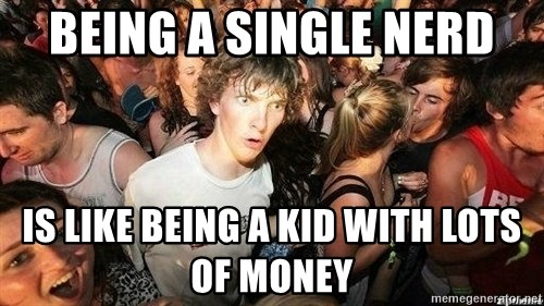-Sudden Clarity Clarence - BEING A SINGLE NERD IS LIKE BEING A KID WITH LOTS OF MONEY