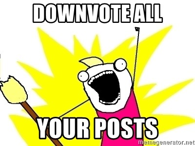 X ALL THE THINGS - DOWNVOTE ALL your posts