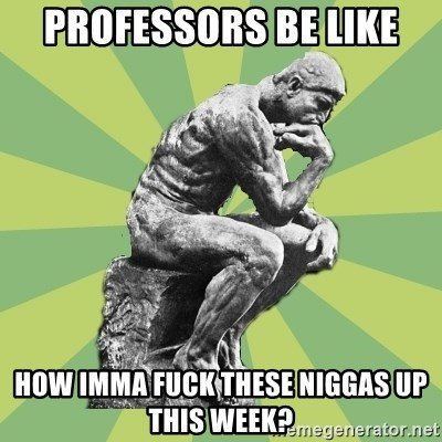 Overly-Literal Thinker - Professors Be like How imma fuck these niggas up this week?