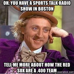 Willy Wonka - oh, you have a sports talk radio show in boston tell me more about how the red sox are a .400 team
