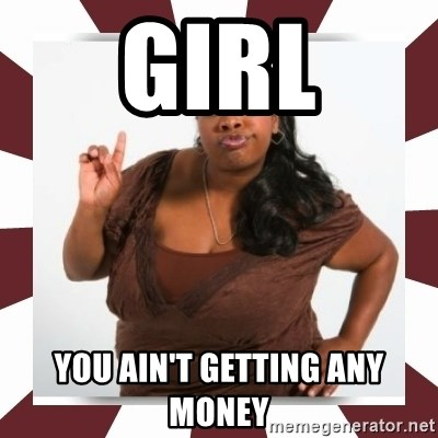 Sassy Black Woman - GIRL YOU AIN'T GETTING ANY MONEY