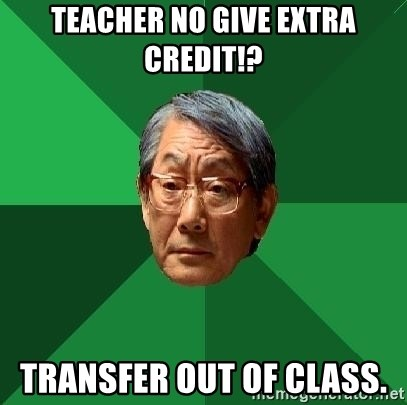 High Expectations Asian Father - Teacher no give extra credit!? Transfer out of Class.