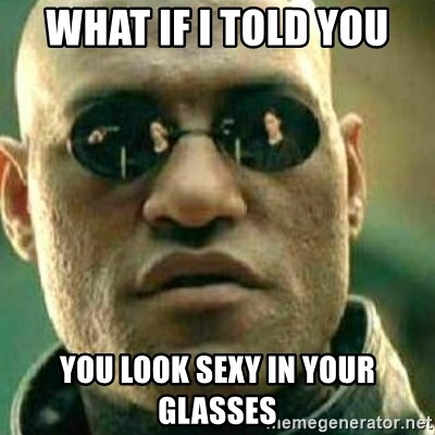 What If I Told You - what if i told you you look sexy in your glasses