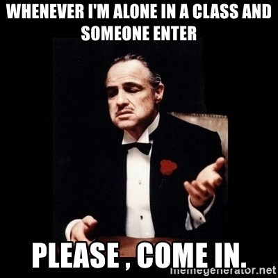 The Godfather - WHENEVER I'M ALONE IN A CLASS AND SOMEONE ENTER PLEASE , COME IN.