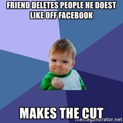 Success Kid - friend deletes people he doest like off facebook makes the cut