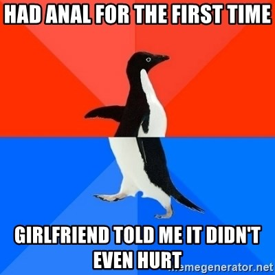Socially Awesome Awkward Penguin - Had anal for the first time girlfriend told me it didn't even hurt