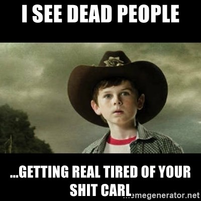 Carl Grimes Walking Dead - I See Dead People  ...Getting real tired of your shit carl