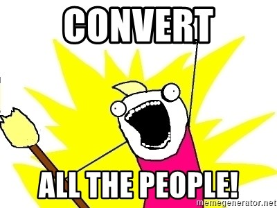 X ALL THE THINGS - convert all the people!