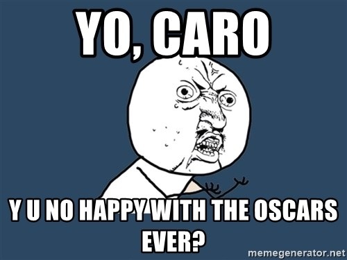 Y U No - YO, CAro Y u no Happy with the oscars eVer?