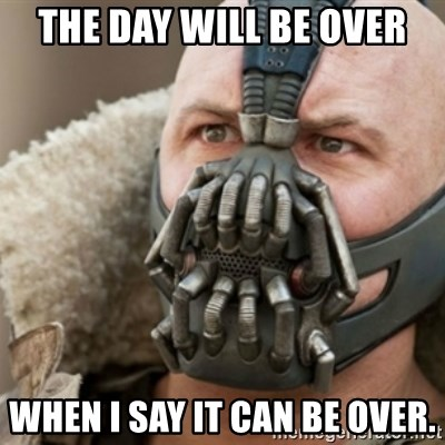 Bane - The day will be over when I say it can be over.