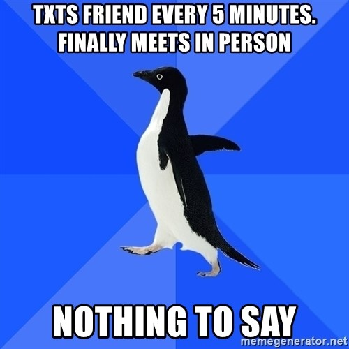 Socially Awkward Penguin - txts friend every 5 minutes. Finally meets in person nothing to say