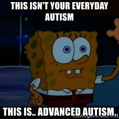 Advanced Darkness - This isn't your everyday autism This is.. ADVANCED AUTISM.