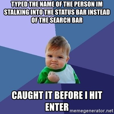 Success Kid - typed the name of THE PERSON im stalking into the status bar instead of the search bar  caught it before i hit enter