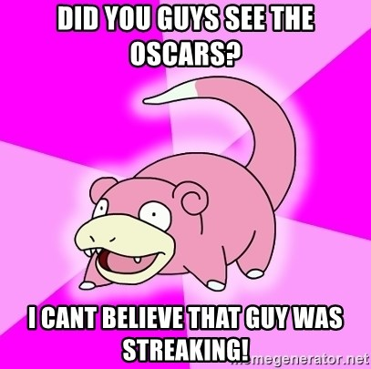 Slowpoke - did you guys see the OSCARS? i cant BELIEVE that guy was streaking!