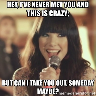 Carly Rae Jepsen Call Me Maybe - HEY, I've never met you and this is crazy; but can i take you out, someday maybe?