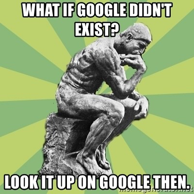 Overly-Literal Thinker - WHAT IF GOOGLE DIDN'T EXIST? LOOK IT UP ON GOOGLE THEN.