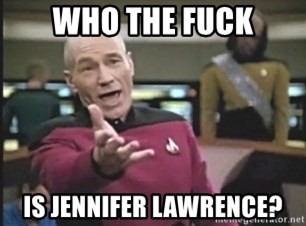 Picard Wtf - WHO THE FUCK IS JENNIFER LAWRENCE?