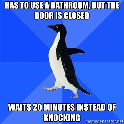Socially Awkward Penguin - haS TO USE A BATHROOM, BUT THE DOOR IS CLOSED WAITS 20 MINUTES INSTEAD OF KNOCKING