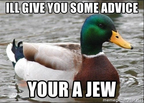 Actual Advice Mallard 1 - Ill Give you some advice Your a jew