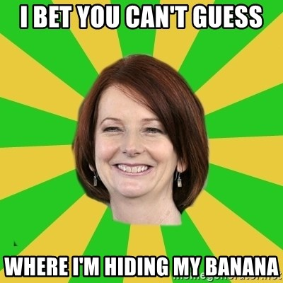 Julia Gillard - i bet you can't guess where I'm hiding my banana