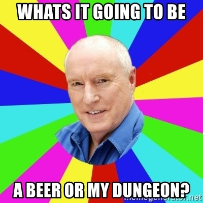 Alf Stewart - whats it going to be a beer or my dungeon?