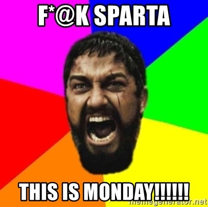 sparta - F*@K SPARTA THIS IS MONDAY!!!!!!