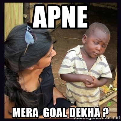 Skeptical third-world kid - apne mera  goal dekha ?