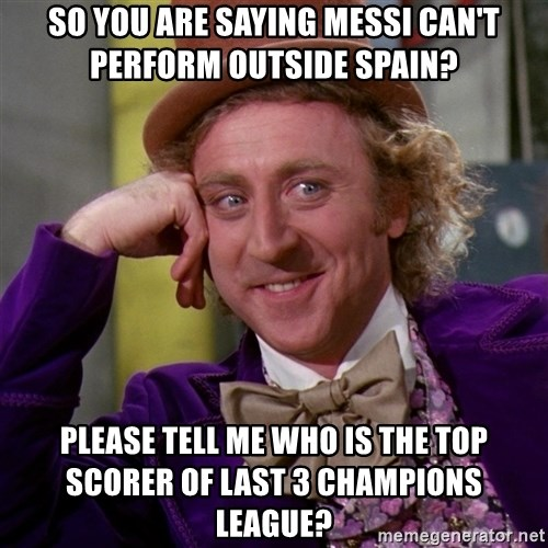 Willy Wonka - so you are saying messi can't perform outside spain? Please tell me who is the top scorer of last 3 champions league?