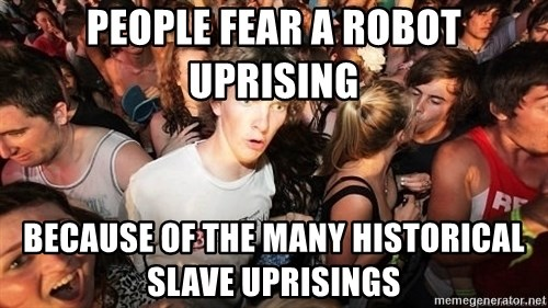 Sudden Realization Ralph - People fear a robot uprising Because of the many historical slave uprisings
