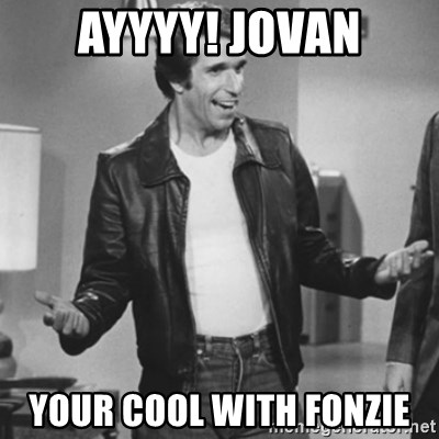 The Fonz - Ayyyy! Jovan YOUR cool with fonzie
