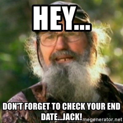Duck Dynasty - Uncle Si  - Hey... don't forget to check your end date...Jack!