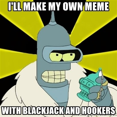 Bender IMHO - I'll MAke my own meme With blackjack and hookers