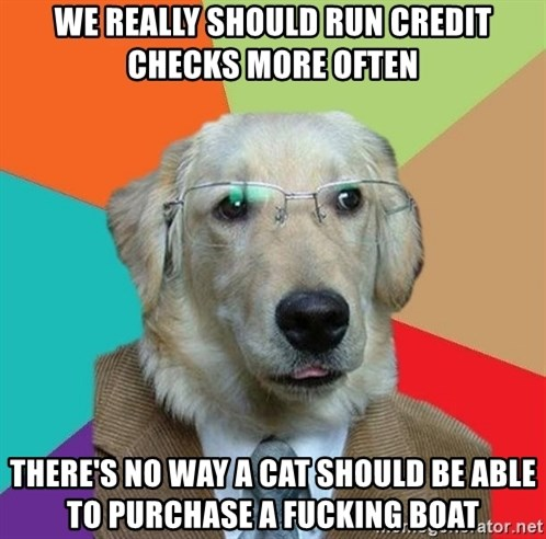 Business Dog - WE REALLY SHOULD RUN CREDIT CHECKS MORE OFTEN There's no way a cat should be able to purchase a fucking boat