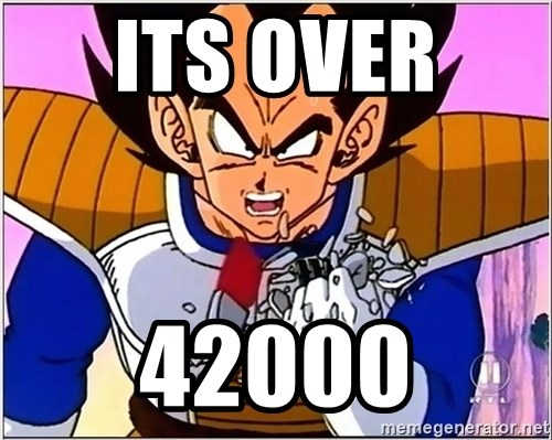 Over 9000 - ITS OVER  42000