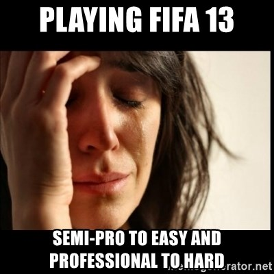 First World Problems - playing fifa 13 semi-pro to easy and professional to hard