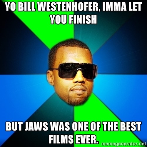 Kanye Finish - Yo Bill Westenhofer, imma let you finish  but jaws was one of the best films ever.
