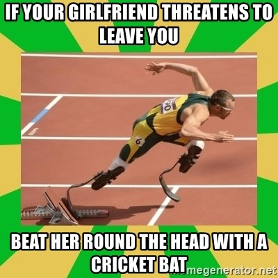 OSCAR PISTORIUS - if your girlfriend threatens to leave you beat her round the head with a cricket bat