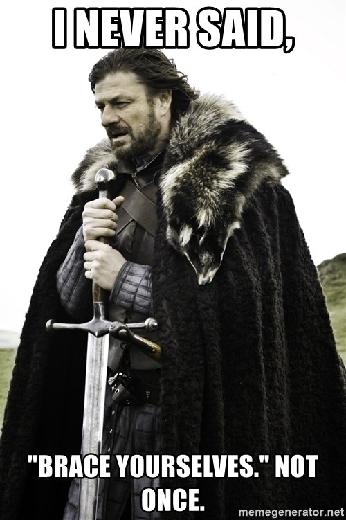 """Ned Stark - I never said,  """"Brace Yourselves."""" Not once."""