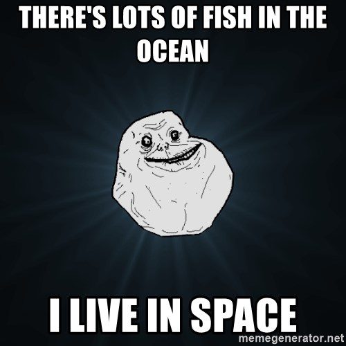 Forever Alone - there's lots of fish in the ocean i live in space