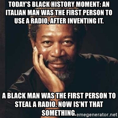 Morgan Freeman - Today's black history moment: An italian man was the first person to use a radio, after inventing it. A black man was the first person to steal a radio. now is'nt that something.