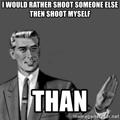 Correction Guy - I WOULD RATHER SHOOT SOMEONE ELSE THEN SHOOT MYSELF  THAN