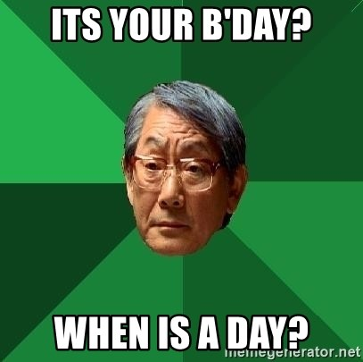 High Expectations Asian Father - Its your b'day? when is a day?