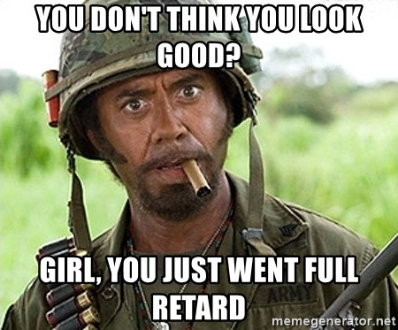You Just went Full Retard - You don't think you look good? Girl, You just went full retard