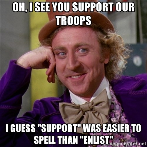 """Willy Wonka - oh, i see you support our troops i guess """"support"""" was easier to spell than """"enlist"""""""