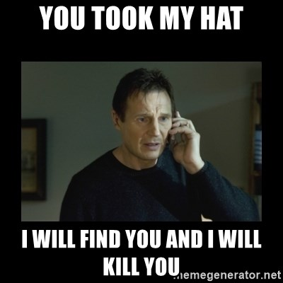 I will find you and kill you - you took my hat i will find you and i will kill you
