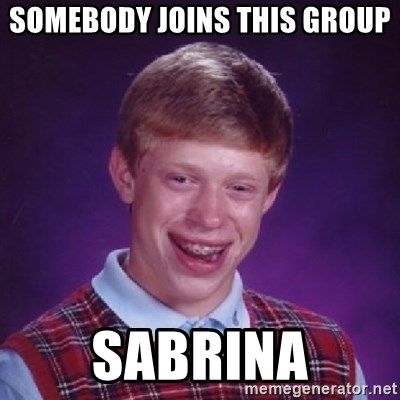 Bad Luck Brian - SOMEBODY JOINS THIS GROUP SABRINA